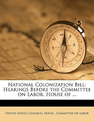 National Colonization Bill: Hearings Before the Committee on Labor, House of ... - United States Congress House Committe, States Congress House Committe (Creator)