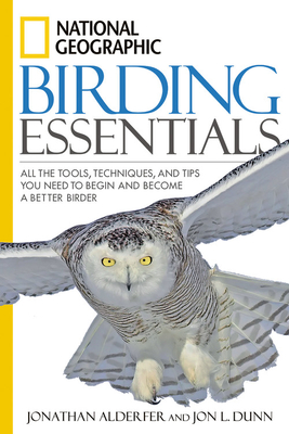 National Geographic Birding Essentials: All the Tools, Techniques, and Tips You Need to Begin and Become a Better Birder - Alderfer, Jonathan, and Dunn, Jon L
