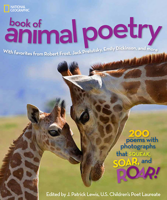 National Geographic Book of Animal Poetry: 200 Poems with Photographs That Squeak, Soar, and Roar! - Lewis, J Patrick (Compiled by)