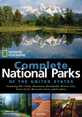 National Geographic Complete National Parks of the United States: Featuring 400+ Parks, Monuments, Battlefields, Historic Sites, Scenic Trails, Recreation Areas, and Seashores - White, Mel
