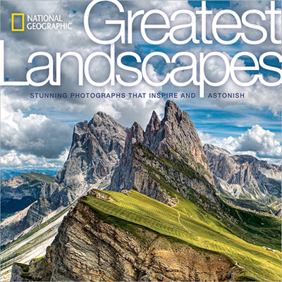 National Geographic Greatest Landscapes: Stunning Photographs That Inspire and Astonish - National Geographic, and Steinmetz, George (Foreword by)