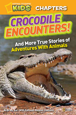 National Geographic Kids Chapters: Crocodile Encounters: And More True Stories of Adventures with Animals - Barr, Brady, and Zoehfeld, Kathy Weidner, and Zoehfeld, Kathleen Weidner
