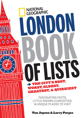 National Geographic London Book of Lists: The City's Best, Worst, Oldest, Greatest, and Quirkiest - Jepson, Tim, and Porges, Larry