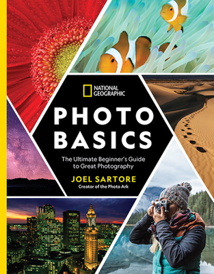 National Geographic Photo Basics: The Ultimate Beginner's Guide to Great Photography - Sartore, Joel