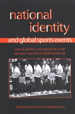National Identity and Global Sports Events: Culture, Politics, and Spectacle in the Olympics and the Football World Cup - Tomlinson, Alan (Editor), and Young, Christopher (Editor)