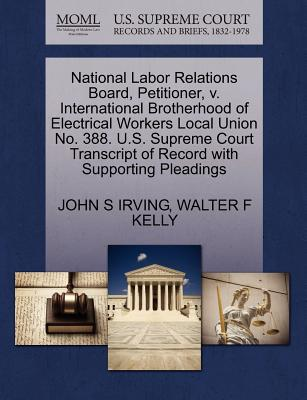 National Labor Relations Board, Petitioner, V. International Brotherhood of Electrical Workers Local Union No. 388. U.S. Supreme Court Transcript of Record with Supporting Pleadings - Irving, John S, and Kelly, Walter F