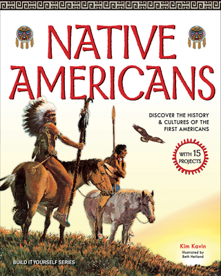 Native Americans: Discover the History & Cultures of the First Americans with 15 Projects - Kavin, Kim