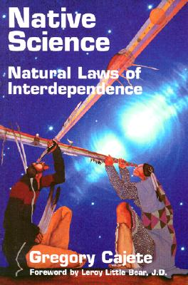 Native Science: Natural Laws of Interdependence - Cajete, Gregory, Ph.D., and Leroy Little Bear (Foreword by)
