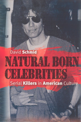Natural Born Celebrities: Serial Killers in American Culture - Schmid, David