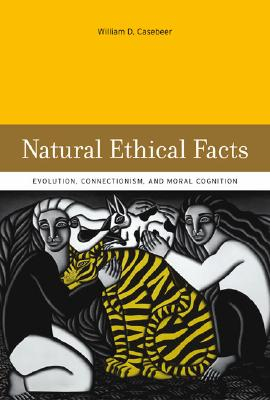 Natural Ethical Facts: Evolution, Connectionism, and Moral Cognition - Casebeer, William D