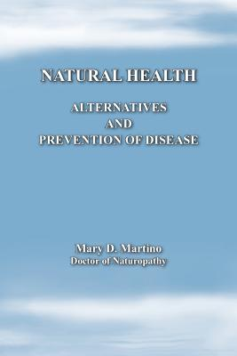 Natural Health: Alternatives and Prevention of Disease - Martino, Mary D.