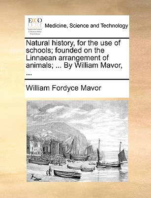 Natural History, for the Use of Schools; Founded on the Linnaean Arrangement of Animals; ... by William Mavor, ... - Mavor, William Fordyce