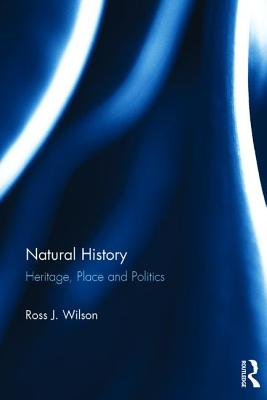 Natural History: Heritage, Place and Politics - Wilson, Ross J., Dr.