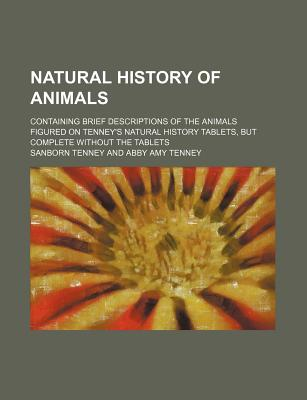 Natural History of Animals; Containing Brief Descriptions of the Animals Figured on Tenney's Natural History Tablets, But Complete Without the Tablets - Tenney, Sanborn