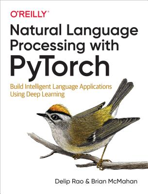 Natural Language Processing with Pytorch: Build Intelligent Language Applications Using Deep Learning - Rao, Delip, and McMahan, Brian