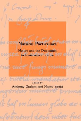 Natural Particulars: Nature and the Disciplines in Renaissance Europe - Grafton, Anthony (Editor), and Siraisi, Nancy G (Editor), and Smith, George E (Editor)