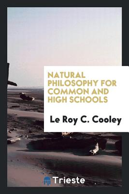 Natural Philosophy for Common and High Schools - Cooley, Le Roy C