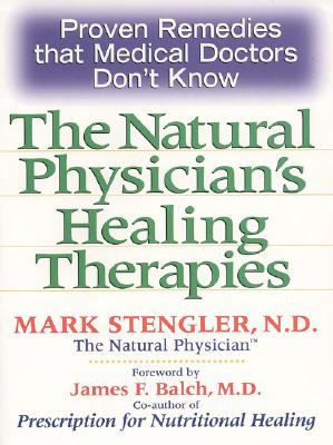 Natural Physician's Healing Therapies: Proven Remedies That Medical Doctors Don't Know - Stengler, Mark, N.D., CHT, HHP, and Balch, James F, M.D. (Foreword by)