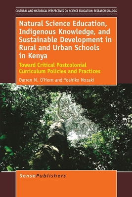 Natural Science Education, Indigenous Knowledge, and Sustainable Development in Rural and Urban Schools in Kenya: Toward Critical Postcolonial Curriculum Policies and Practices - O'Hern, Darren M