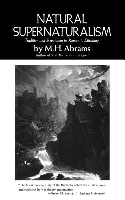 Natural Supernaturalism: Tradition and Revolution in Romantic Literature - Abrams, Meyer Howard, and Abrams, M H