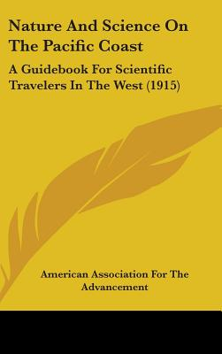 Nature and Science on the Pacific Coast: A Guidebook for Scientific Travelers in the West (1915) - American Association for the Advancement, Association For the Advancement