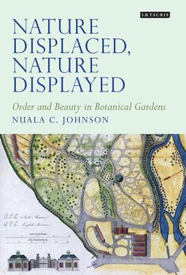 Nature Displaced, Nature Displayed: Order and Beauty in Botanical Gardens - Johnson, Nuala C