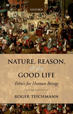 Nature, Reason, and the Good Life: Ethics for Human Beings - Teichmann, Roger