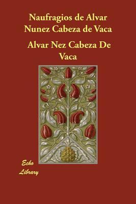 Naufragios de Alvar Nunez Cabeza de Vaca - De Vaca, Alvar Nez Cabeza