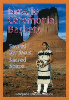 Navajo Ceremonial Baskets: Sacred Symbols, Sacred Space - Simpson, Georgiana Kennedy, and Kennedy Simpson, Georgiana