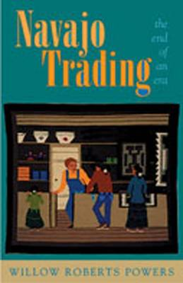 Navajo Trading the End of an Era - Powers, Willow Roberts