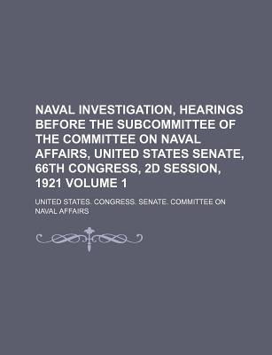 Naval Investigation, Hearings Before the Subcommittee of the Committee on Naval Affairs, United States Senate, 66th Congress, 2D Session, 1921 Volume 1 - Affairs, United States Congress