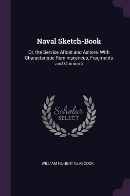 Naval Sketch-Book: Or, the Service Afloat and Ashore, with Characteristic Reminiscences, Fragments and Opinions - Glascock, William Nugent