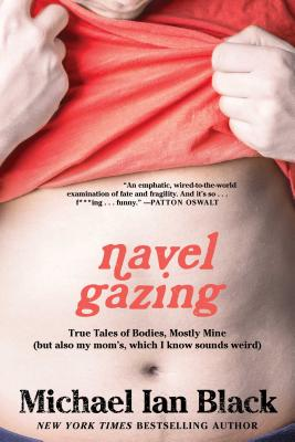 Navel Gazing: True Tales of Bodies, Mostly Mine (But Also My Mom's, Which I Know Sounds Weird) - Black, Michael Ian