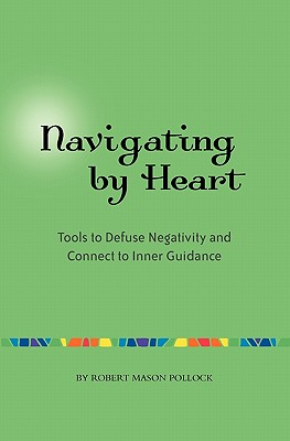 Navigating by Heart: Tools to Defuse Negativity and Connect to Inner Guidance - Pollock, Robert Mason