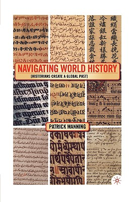 Navigating World History: Historians Create a Global Past - Manning, P