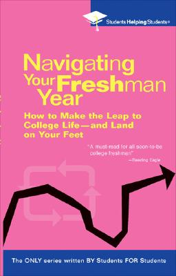 Navigating Your Freshman Year: How to Make the Leap to College Life-And Land on Your Feet - Students Helping Students