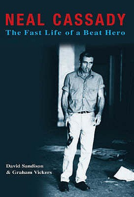 Neal Cassady: The Fast Life of a Beat Hero - Sandison, David, and Vickers, Graham