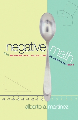 Negative Math: How Mathematical Rules Can Be Positively Bent - Martinez, Alberto a