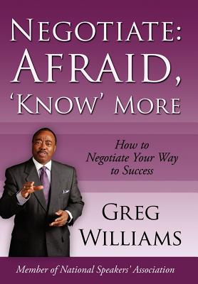 Negotiate: Afraid, 'Know' More: How to Negotiate Your Way to Success - Williams, Greg, (Me