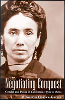 Negotiating Conquest: Gender and Power in California, 1770s to 1880s - Chavez-Garcia, Miroslava