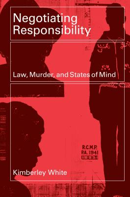 Negotiating Responsibility: Law, Murder, and States of Mind - White, Kimberley
