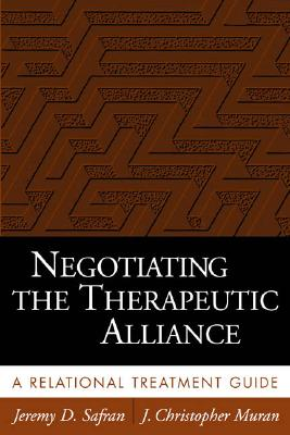 Negotiating the Therapeutic Alliance: A Relational Treatment Guide - Safran, Jeremy D, PhD, and Muran, J Christopher, PhD