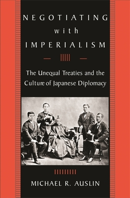 Negotiating with Imperialism: The Unequal Treaties and the Culture of Japanese Diplomacy - Auslin, Michael R