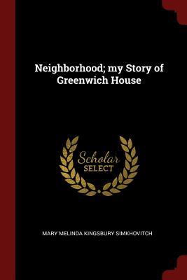 Neighborhood; My Story of Greenwich House - Simkhovitch, Mary Melinda Kingsbury