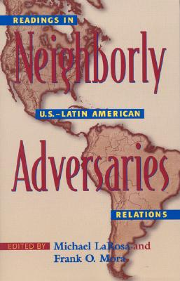 Neighborly Adversaries: Readings in U.S.-Latin American Relations - LaRosa, Michael (Editor), and Mora, Frank O (Editor)