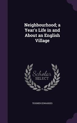 Neighbourhood; A Year's Life in and about an English Village - Edwardes, Tickner