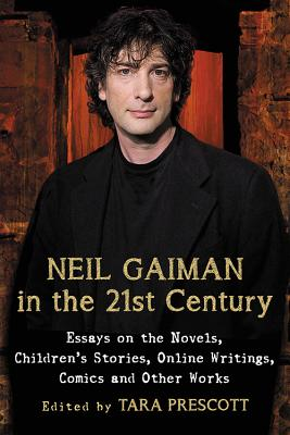 Neil Gaiman in the 21st Century: Essays on the Novels, Children's Stories, Online Writings, Comics and Other Works - Prescott, Tara (Editor)