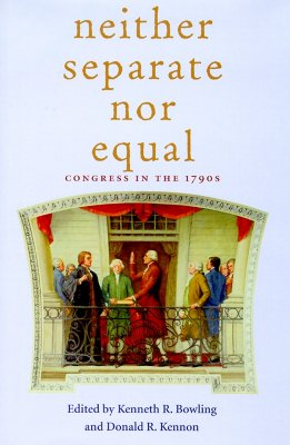Neither Separate Nor Equal: Congress in the 1790s - Bowling, Kenneth R, Professor (Editor), and Kennon, Donald R, Professor (Editor)