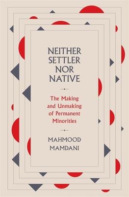 Neither Settler nor Native: The Making and Unmaking of Permanent Minorities - Mamdani, Mahmood