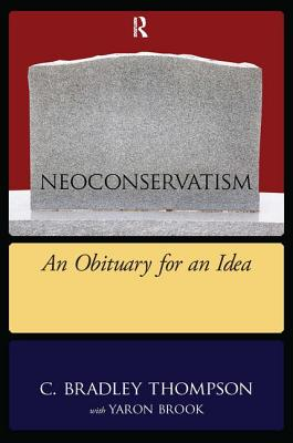 Neoconservatism: An Obituary for an Idea - Thompson, C Bradley